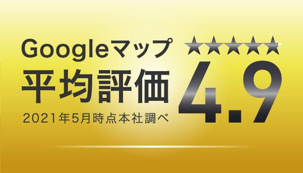 Googleマップ平均評価4.9 2021年5月調べ